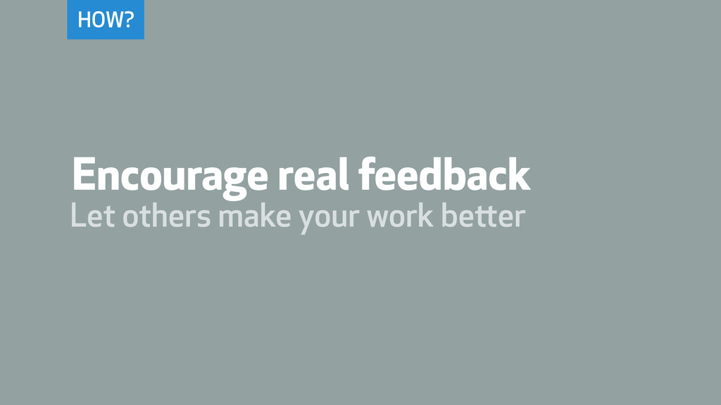 HOW? Encourage real feedback Let others make yo...