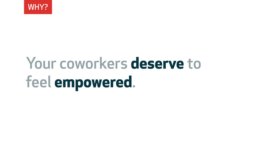WHY? Your coworkers deserve to feel empowered.