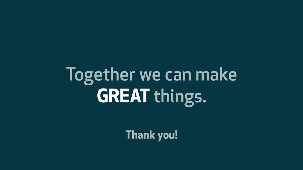 Together we can make GREAT things. Thank you!