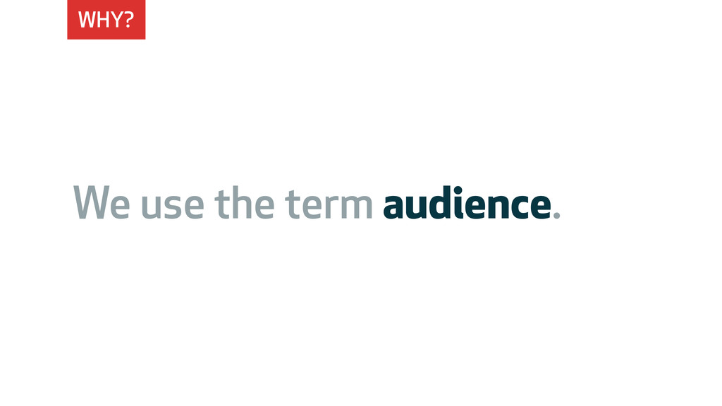 WHY? We use the term audience.
