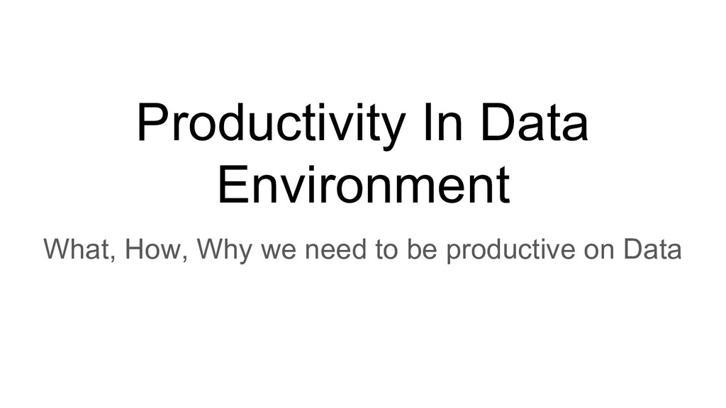 Productivity In Data Environment What, How, Why...
