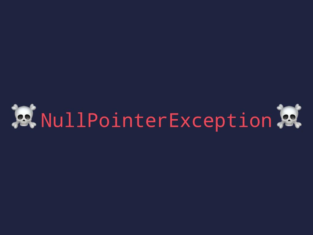 ☠ NullPointerException ☠