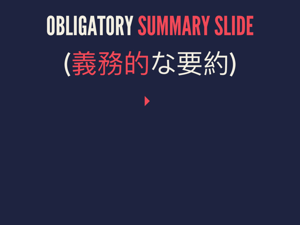 OBLIGATORY SUMMARY SLIDE (嬝㵗ጱᥝ夹) ▸
