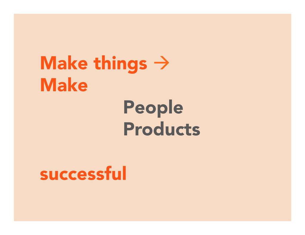 Make things à Make  People Products  succ...