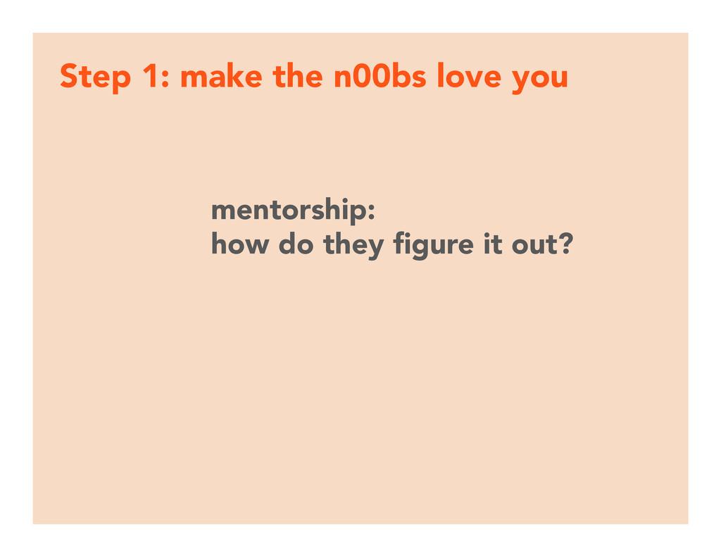 Step 1: make the n00bs love you mentorship: ho...