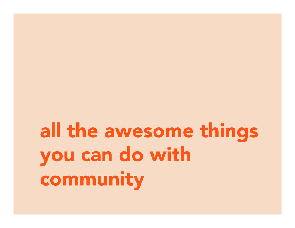 all the awesome things you can do with communit...
