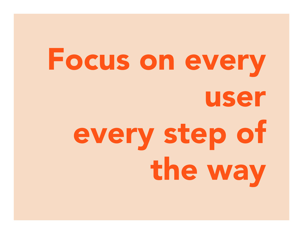 Focus on every user every step of the way