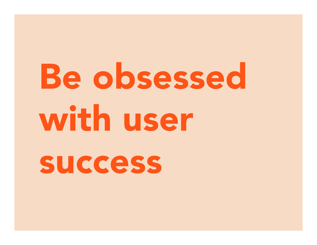 Be obsessed with user success