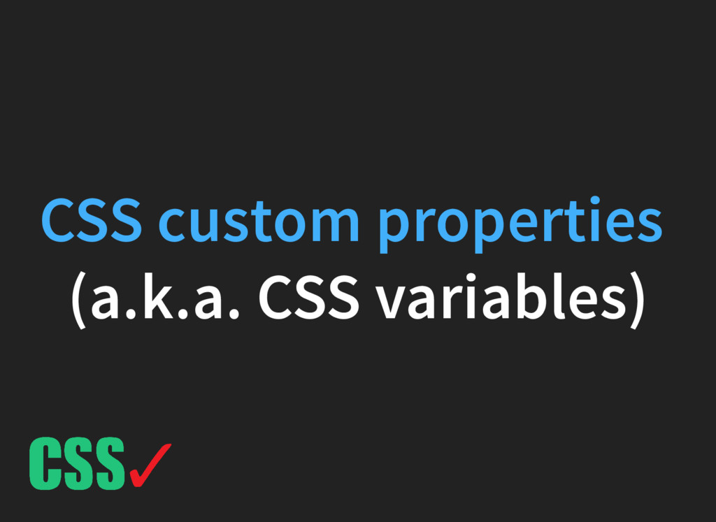 (a.k.a. CSS variables) CSS custom properties