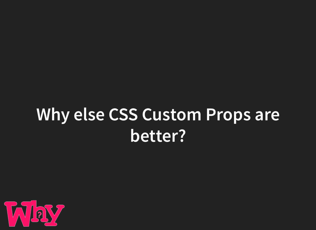 Why else CSS Custom Props are better?