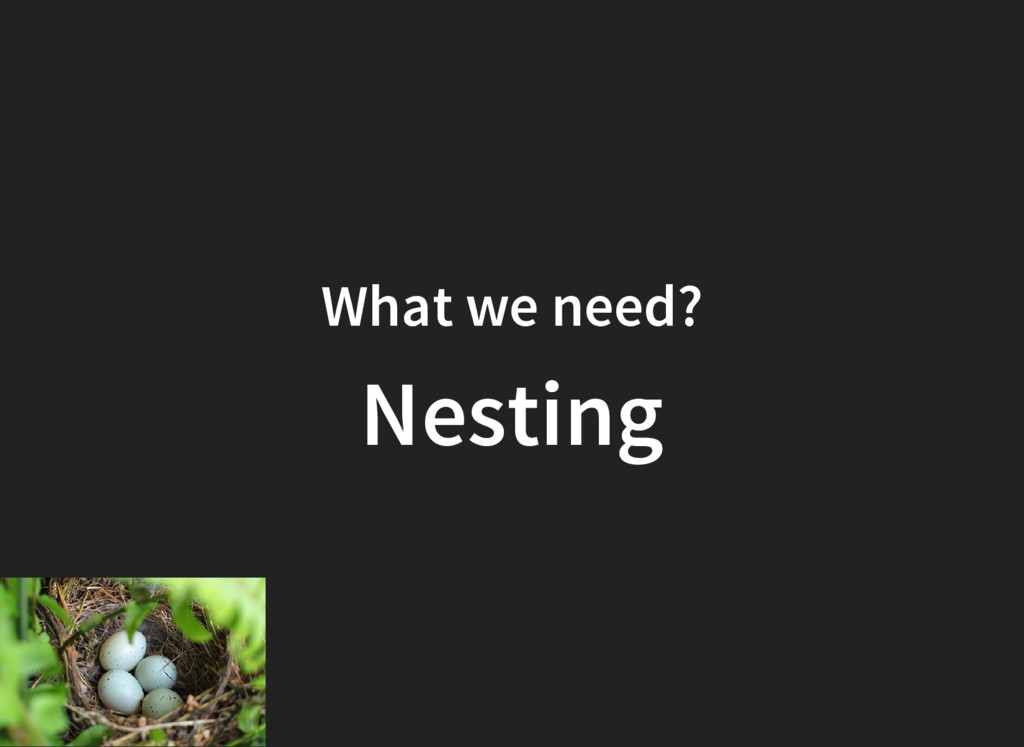 What we need? Nesting
