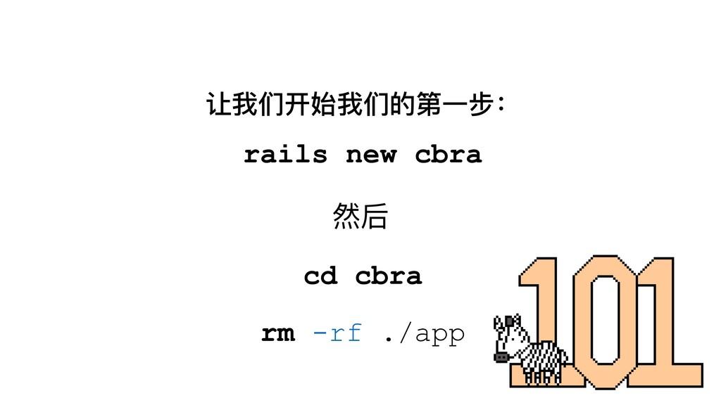让我们开始我们的第⼀一步: rails new cbra cd cbra rm -rf ./a...