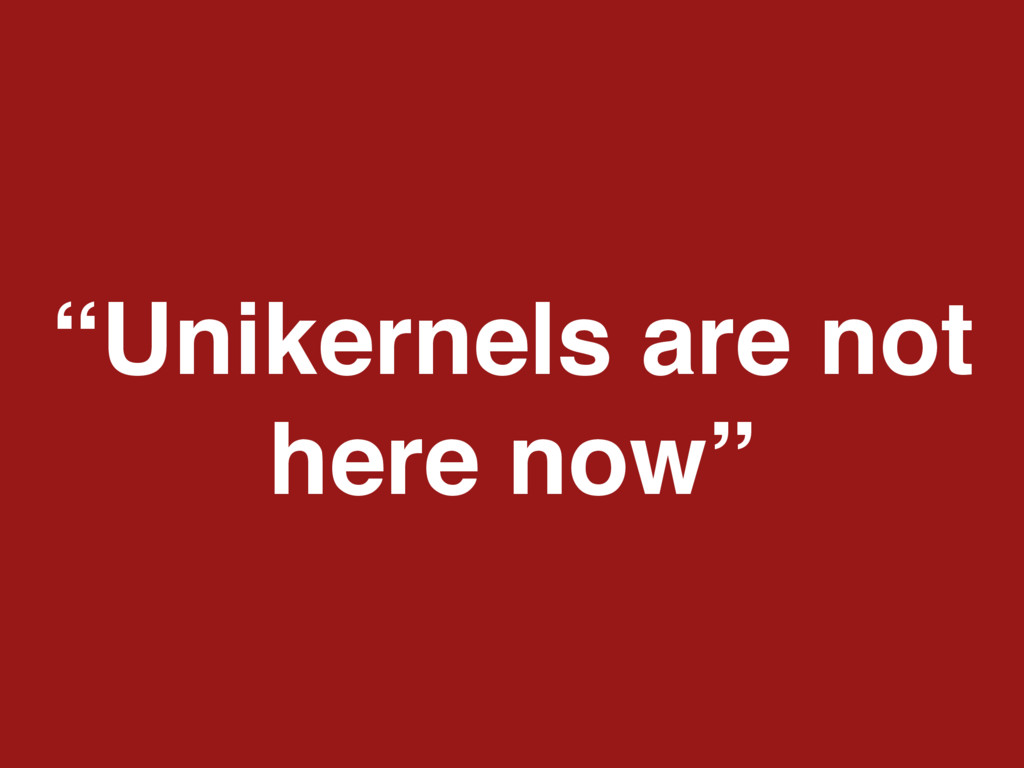 """""""Unikernels are not here now"""""""