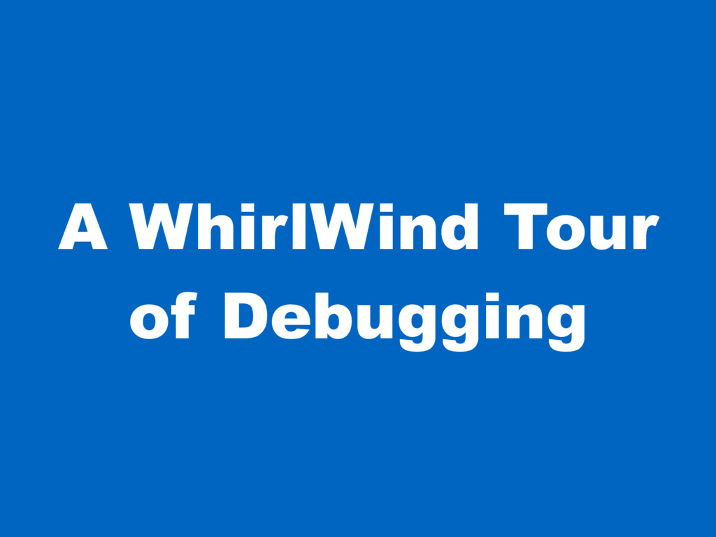 A WhirlWind Tour of Debugging