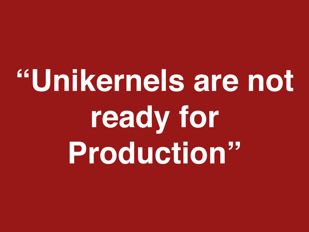 """""""Unikernels are not ready for Production"""""""