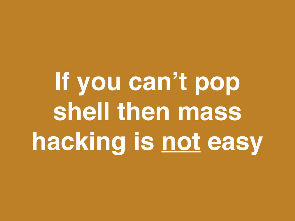 If you can't pop shell then mass hacking is not...