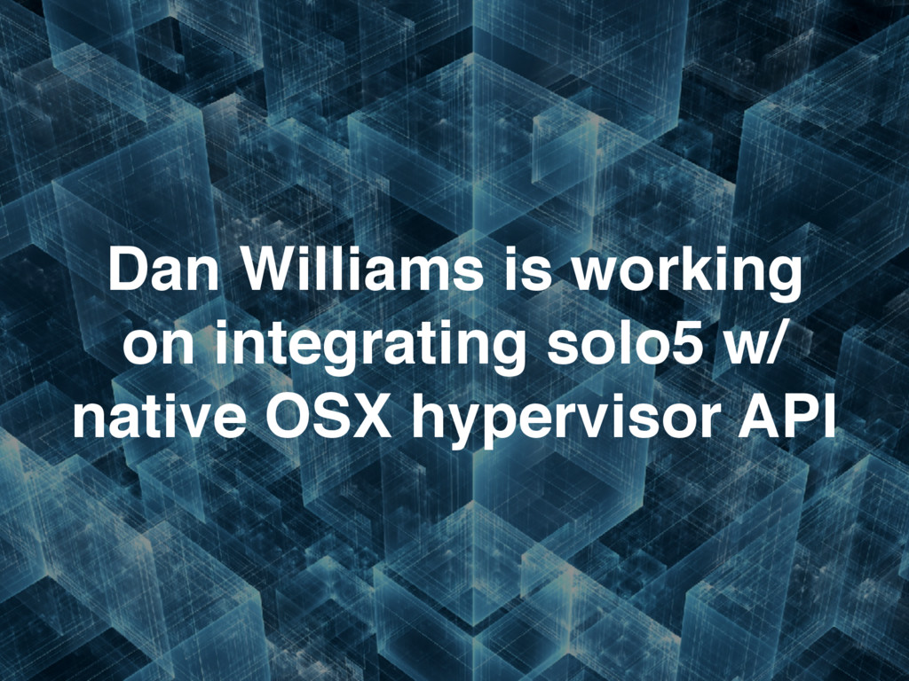 Dan Williams is working on integrating solo5 w/...