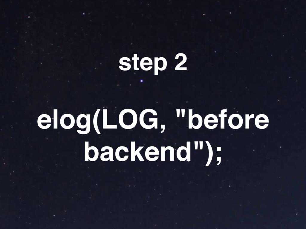 """elog(LOG, """"before backend""""); step 2"""