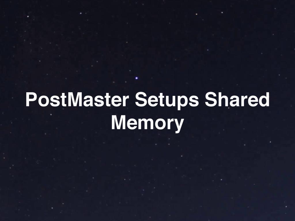 PostMaster Setups Shared Memory