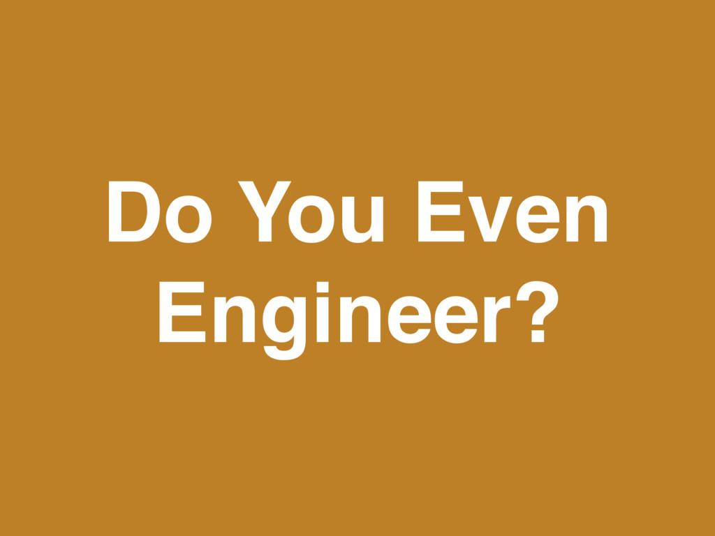 Do You Even Engineer?