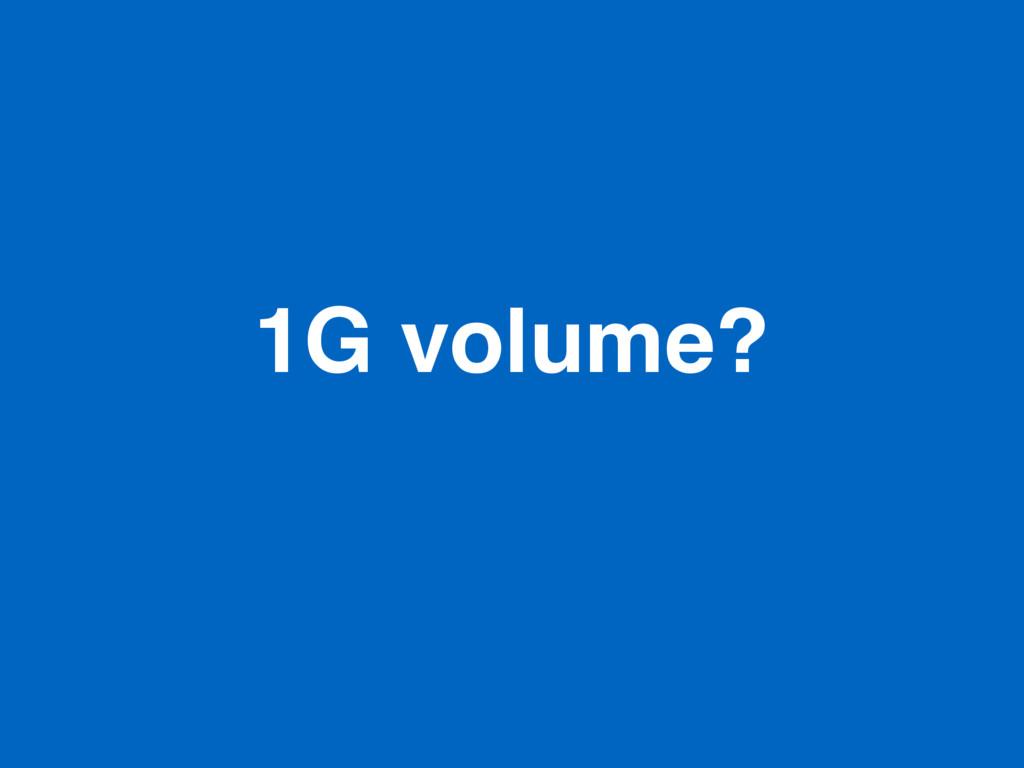 1G volume?
