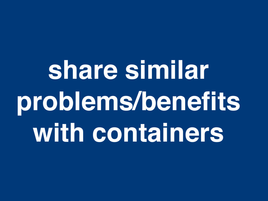 share similar problems/benefits with containers