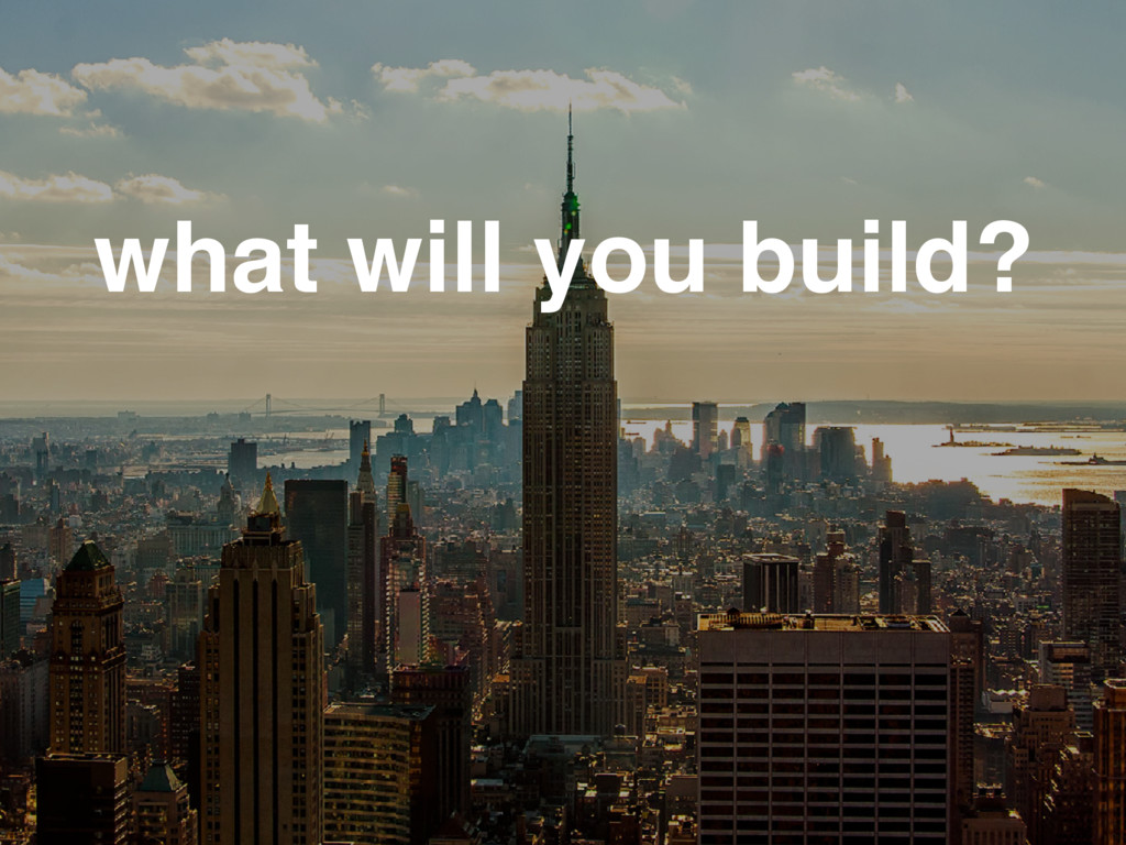 what will you build?
