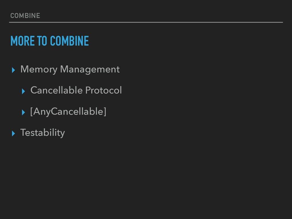 COMBINE MORE TO COMBINE ▸ Memory Management ▸ C...
