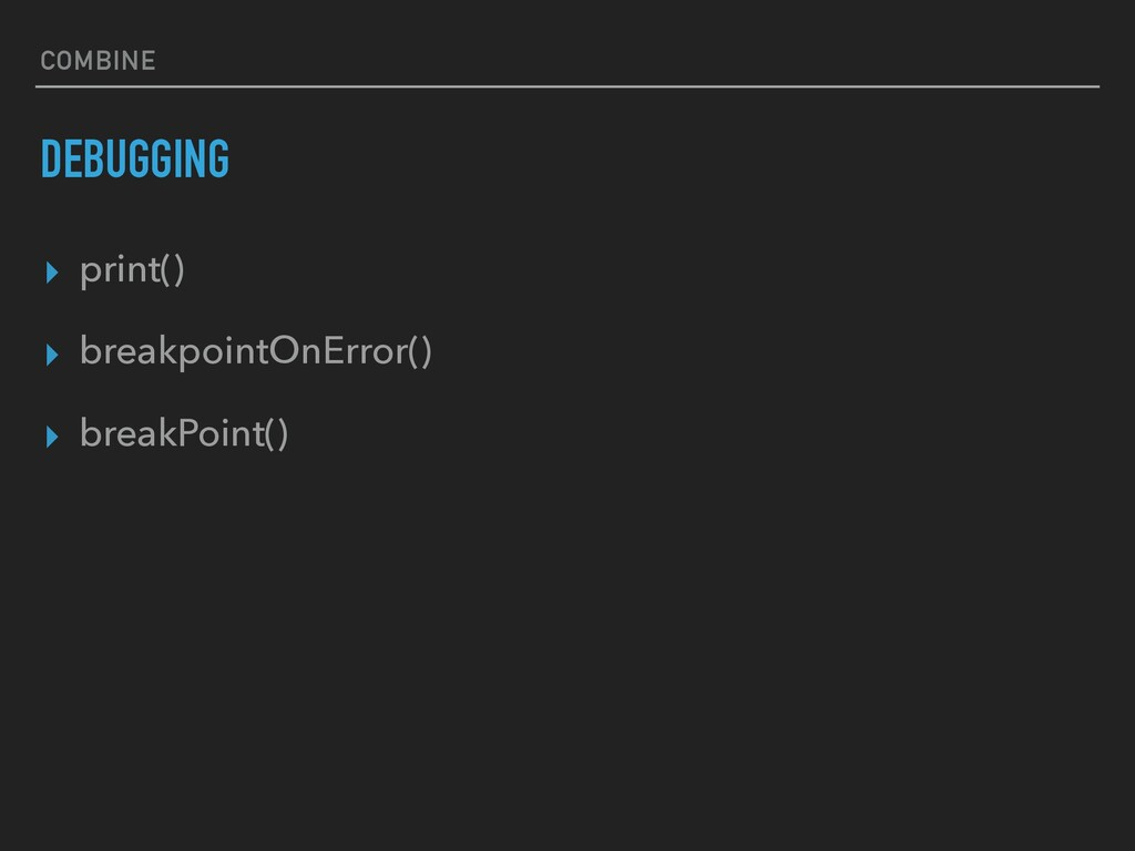 COMBINE DEBUGGING ▸ print() ▸ breakpointOnError...