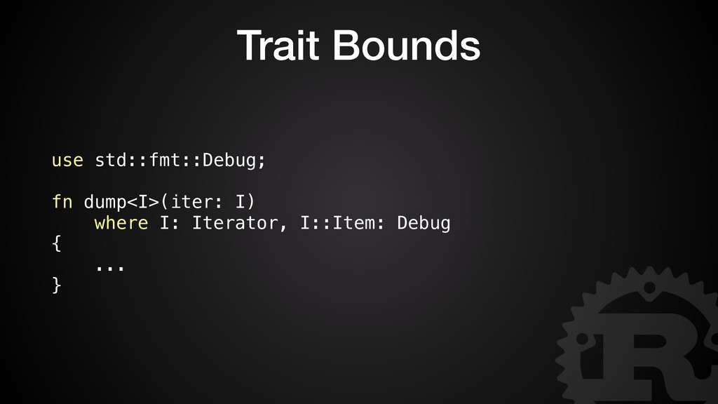 Trait Bounds use std::fmt::Debug; fn dump<I>(it...