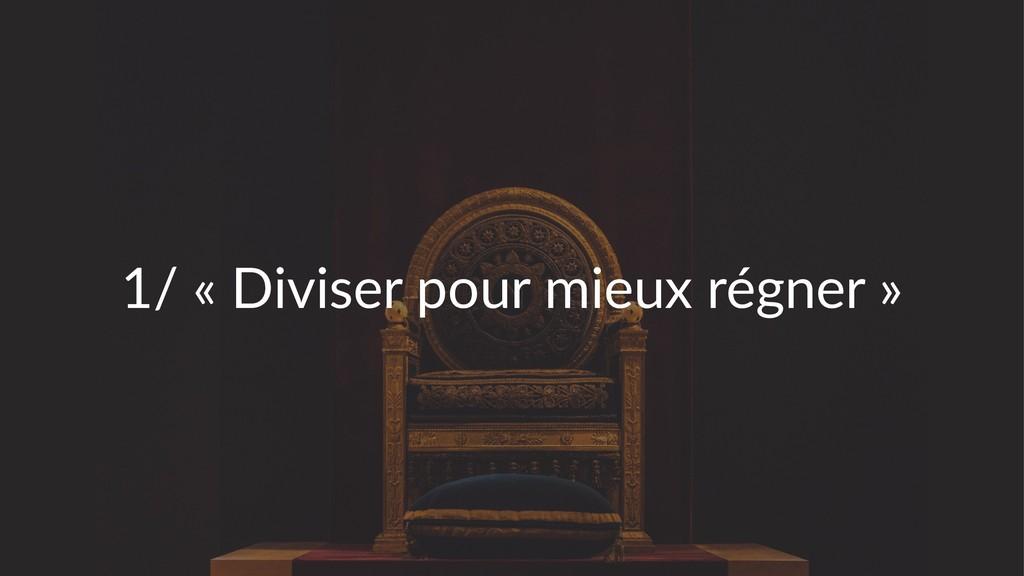 1/ « Diviser pour mieux régner »