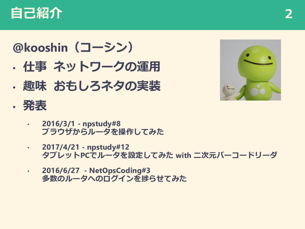 自己紹介 @kooshin(コーシン) • 仕事 ネットワークの運用 • 趣味 おもしろネタの...