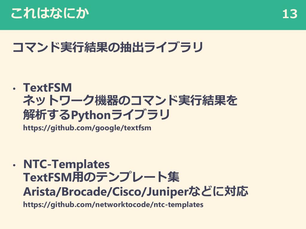 これはなにか コマンド実行結果の抽出ライブラリ • TextFSM ネットワーク機器のコマンド...