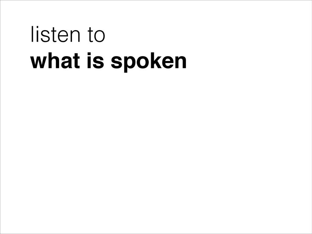 listen to what is spoken