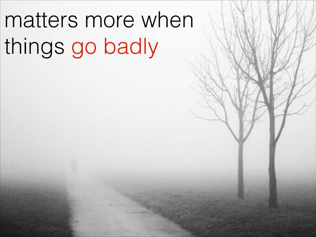 matters more when things go badly