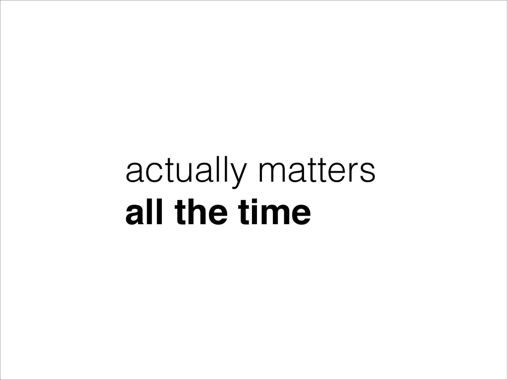 actually matters all the time