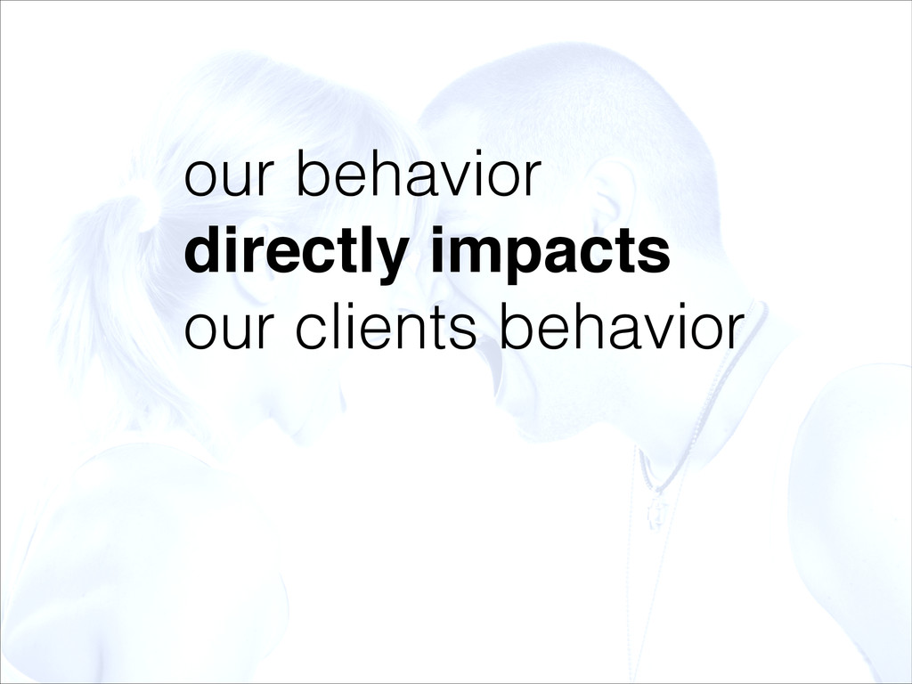 our behavior directly impacts! our clients beha...
