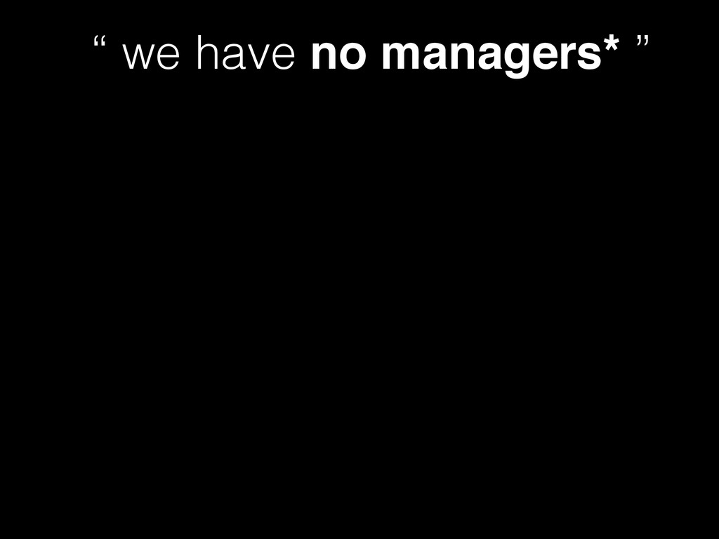 """ we have no managers* """