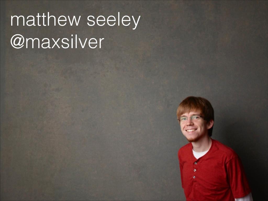 matthew seeley @maxsilver