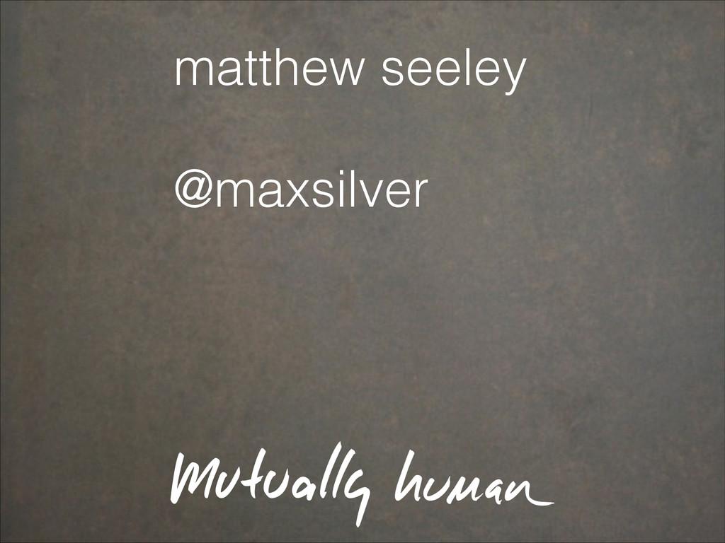 matthew seeley ! @maxsilver