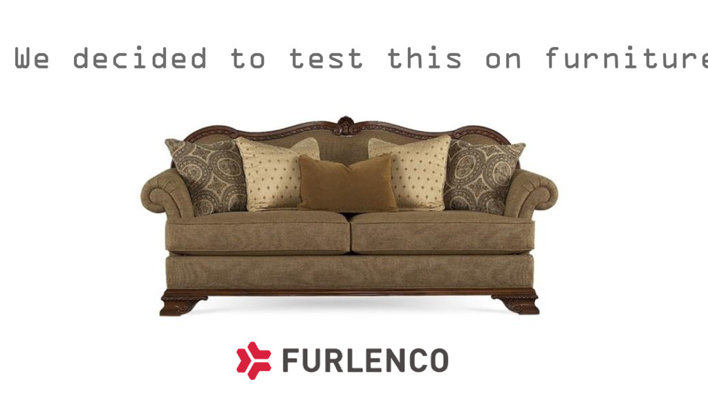 We decided to test this on furniture