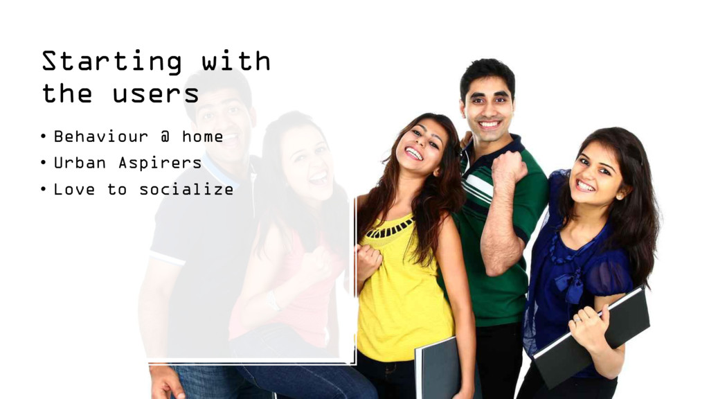Starting with the users • Behaviour @ home • Ur...