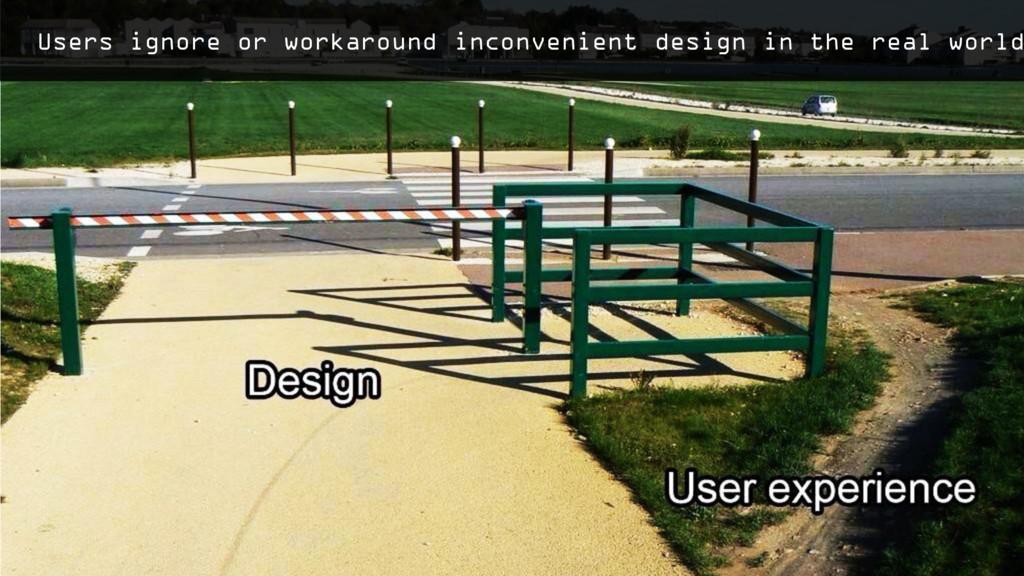 Users ignore or workaround inconvenient design ...