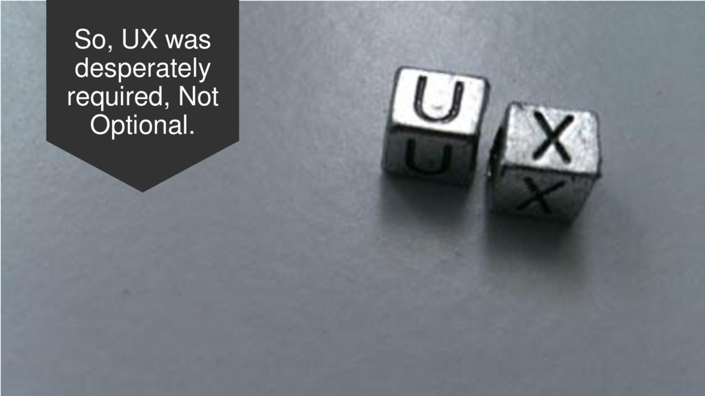 So, UX was desperately required, Not Optional.