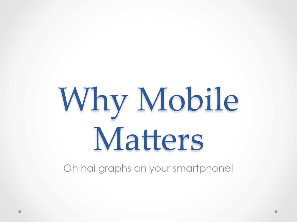 Why Mobile  Ma,ers Oh hai graphs on your sm...