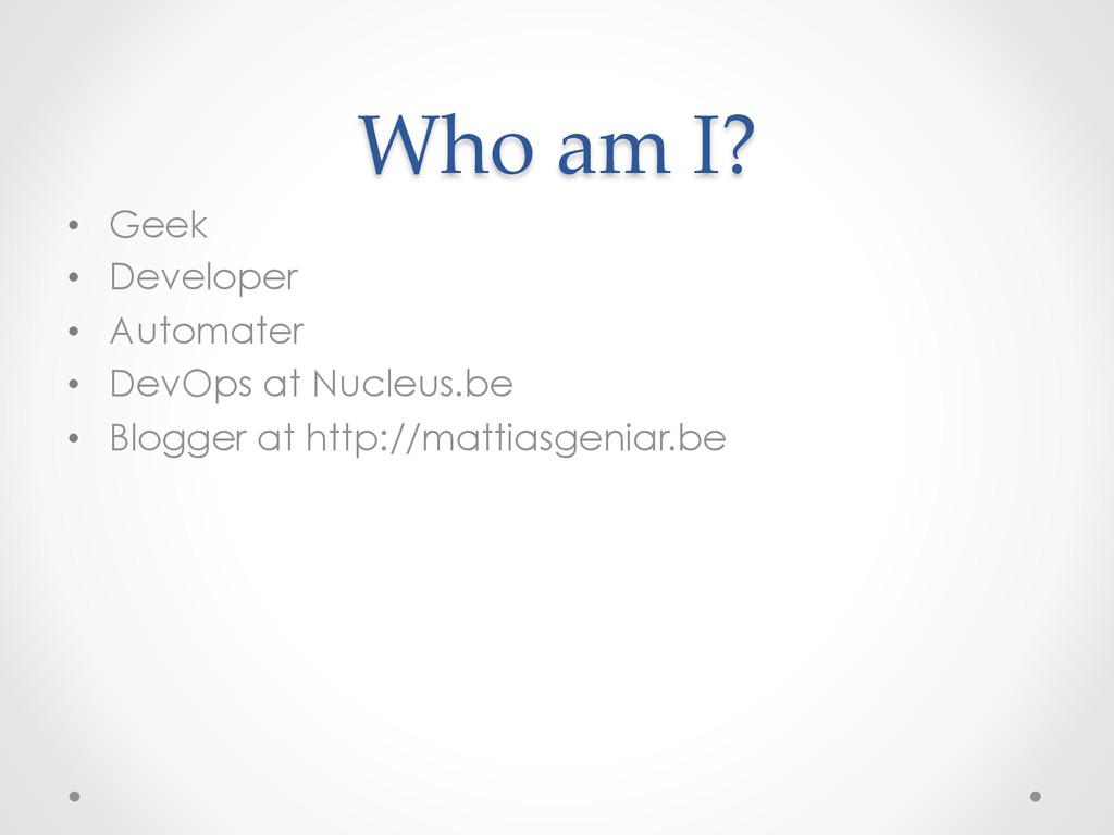 Who am I? • Geek • Developer • Automater...