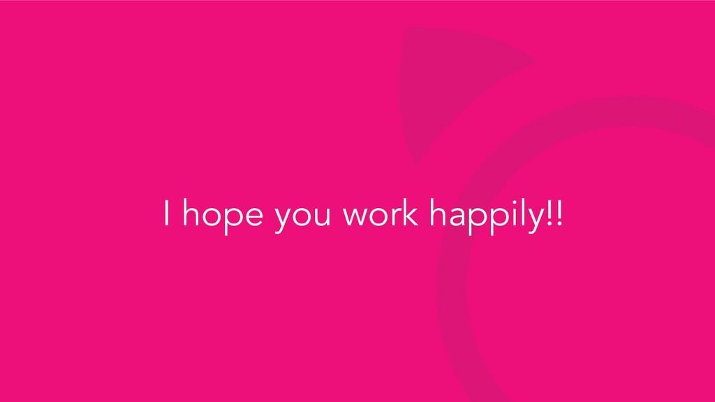 I hope you work happily!!