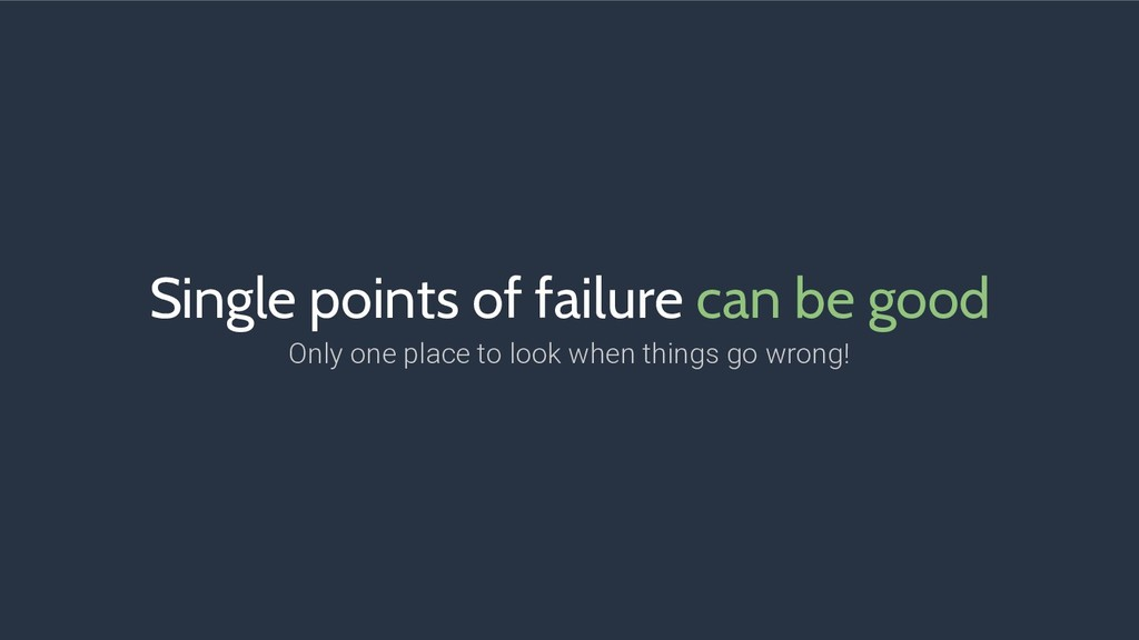 Single points of failure can be good Only one p...
