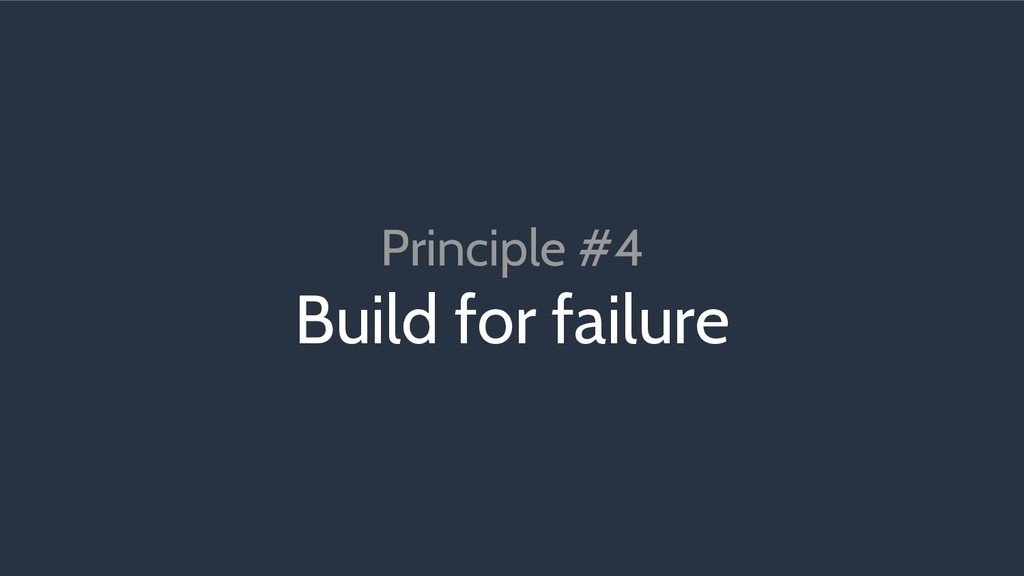 Principle #4 Build for failure