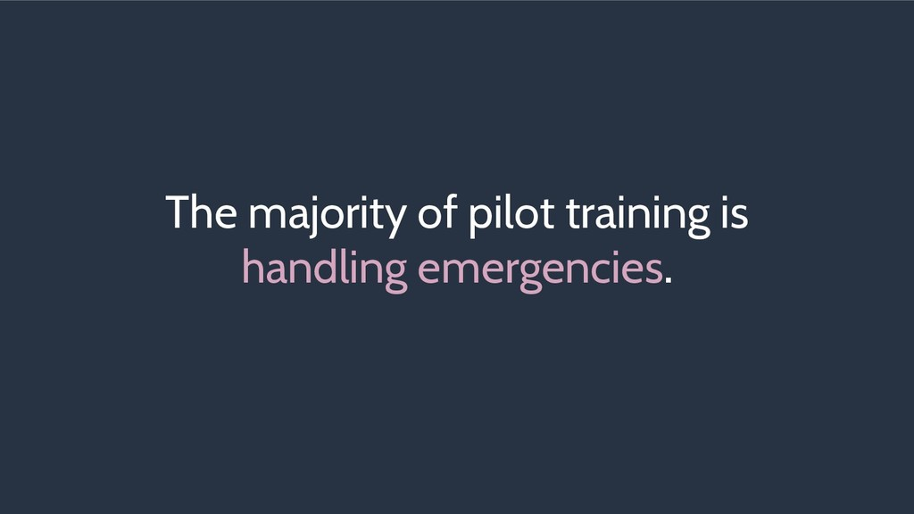The majority of pilot training is handling emer...